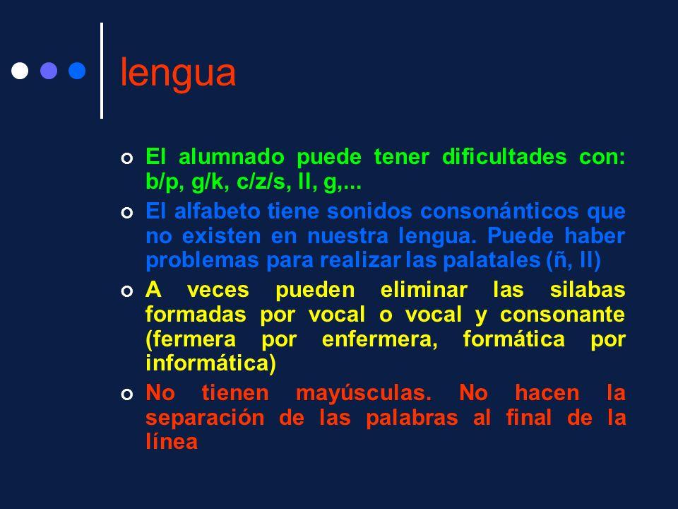 lengua El alumnado puede tener dificultades con: b/p, g/k, c/z/s, ll, g,... El alfabeto tiene sonidos consonánticos que no existen en nuestra lengua.