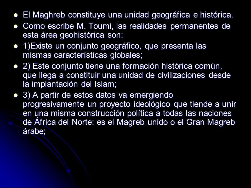 El Maghreb constituye una unidad geográfica e histórica. El Maghreb constituye una unidad geográfica e histórica. Como escribe M. Toumi, las realidade