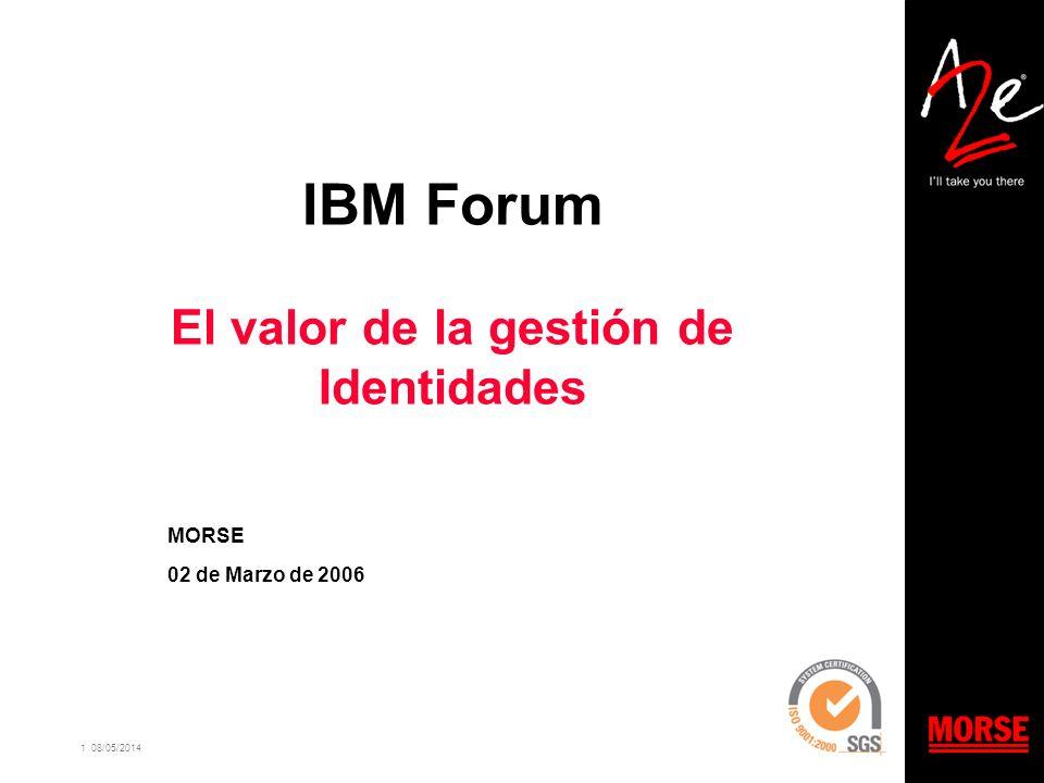 1 08/05/2014 IBM Forum El valor de la gestión de Identidades MORSE 02 de Marzo de 2006