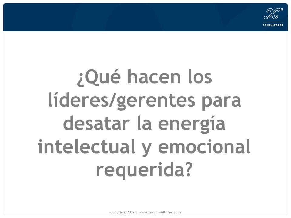 ¿Qué hacen los líderes/gerentes para desatar la energía intelectual y emocional requerida? Copyright 2009   www.xn-consultores.com