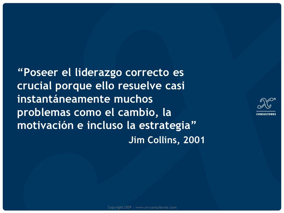 Poseer el liderazgo correcto es crucial porque ello resuelve casi instantáneamente muchos problemas como el cambio, la motivación e incluso la estrategia Jim Collins, 2001 Copyright 2009 | www.xn-consultores.com