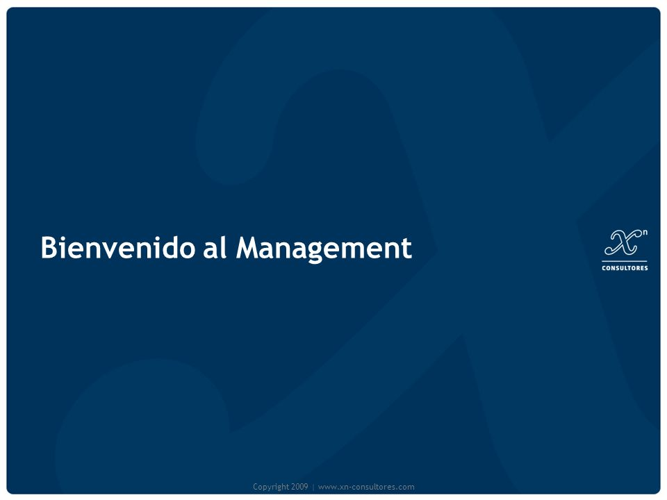 Bienvenido al Management Copyright 2009   www.xn-consultores.com