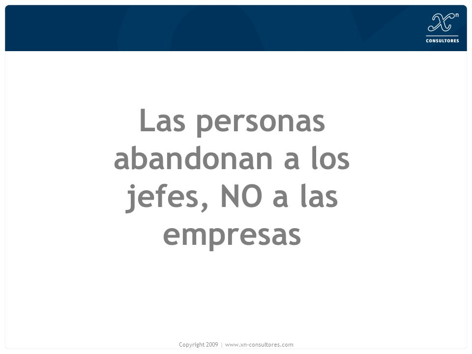 Las personas abandonan a los jefes, NO a las empresas Copyright 2009 | www.xn-consultores.com