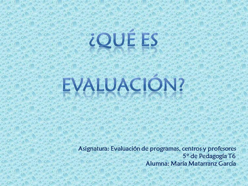 Asignatura: Evaluación de programas, centros y profesores 5º de Pedagogía T6 Alumna: María Matarranz García