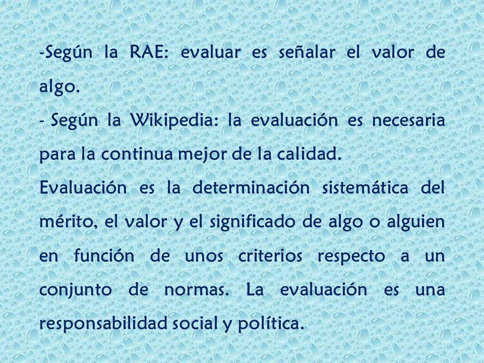 -Según la RAE: evaluar es señalar el valor de algo. - Según la Wikipedia: la evaluación es necesaria para la continua mejor de la calidad. Evaluación