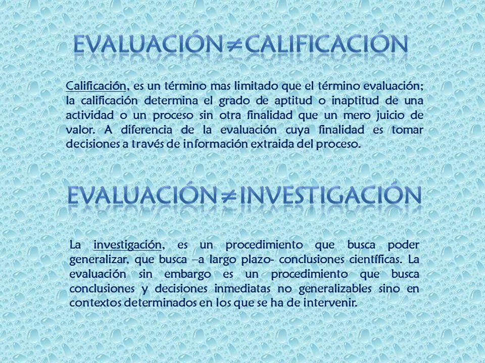 Calificación, es un término mas limitado que el término evaluación; la calificación determina el grado de aptitud o inaptitud de una actividad o un pr