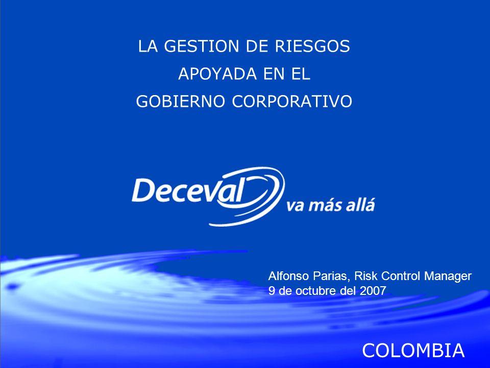 LA GESTION DE RIESGOS APOYADA EN EL GOBIERNO CORPORATIVO COLOMBIA Alfonso Parias, Risk Control Manager 9 de octubre del 2007