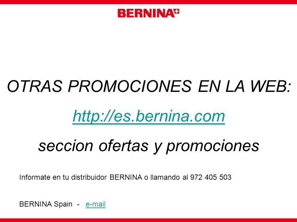 OTRAS PROMOCIONES EN LA WEB: http://es.bernina.com seccion ofertas y promociones Informate en tu distribuidor BERNINA o llamando al 972 405 503 BERNIN