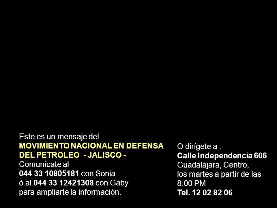 Este es un mensaje del MOVIMIENTO NACIONAL EN DEFENSA DEL PETROLEO - JALISCO - Comunícate al 044 33 10805181 con Sonia ó al 044 33 12421308 con Gaby para ampliarte la información.