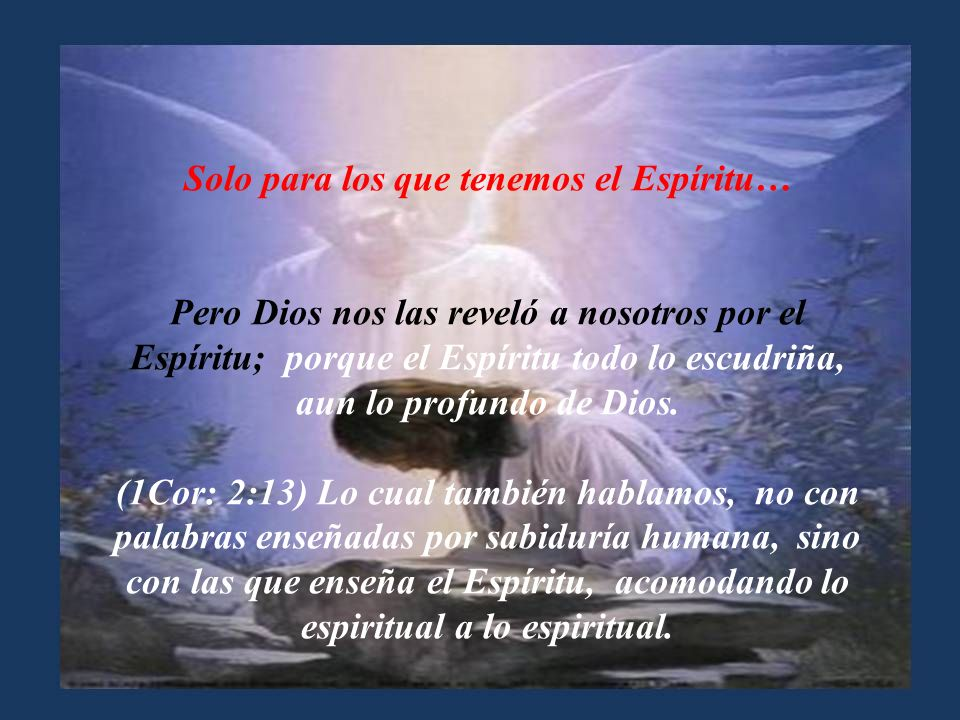 Solo para los que le aman… (1Cor: 2:9-10) Antes bien, como está escrito: Cosas que ojo no vio, ni oído oyó, Ni han subido en corazón de hombre, Son la