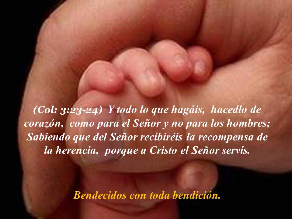 (Col: 3:23-24) Y todo lo que hagáis, hacedlo de corazón, como para el Señor y no para los hombres; Sabiendo que del Señor recibiréis la recompensa de
