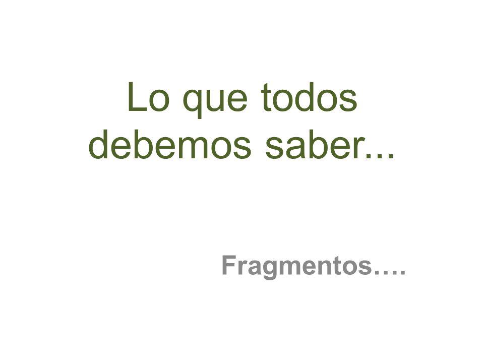 Lo que todos debemos saber... Fragmentos….