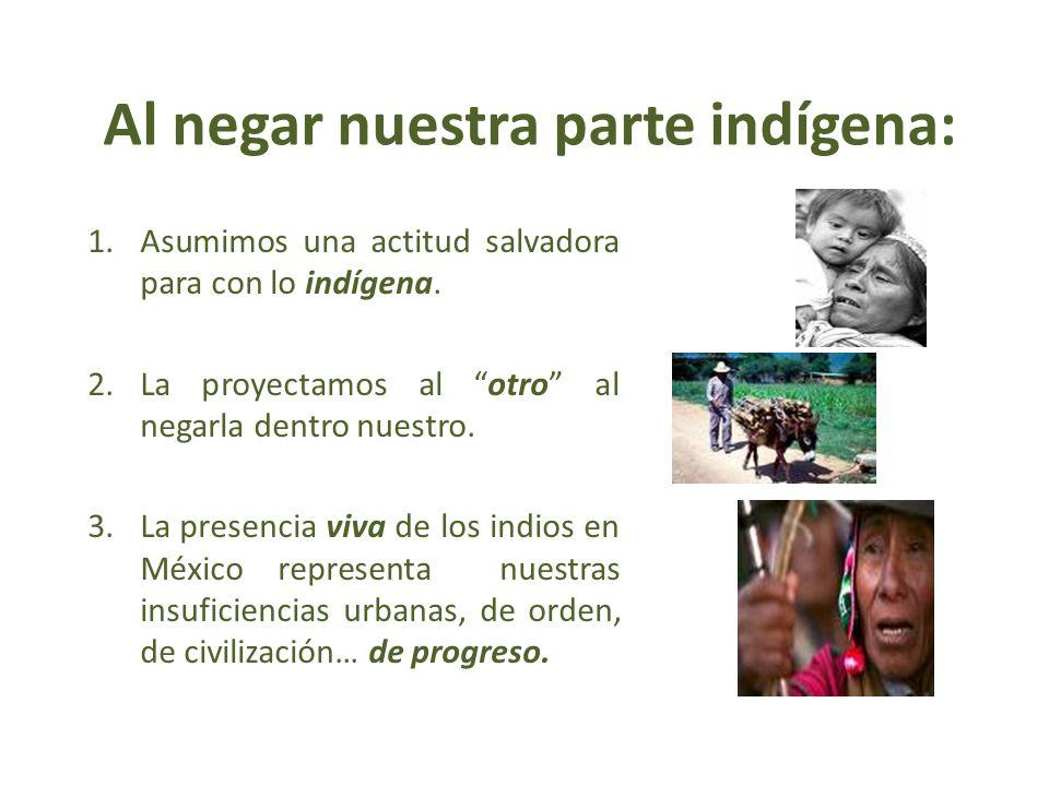 Al negar nuestra parte indígena: 1.Asumimos una actitud salvadora para con lo indígena. 2.La proyectamos al otro al negarla dentro nuestro. 3.La prese