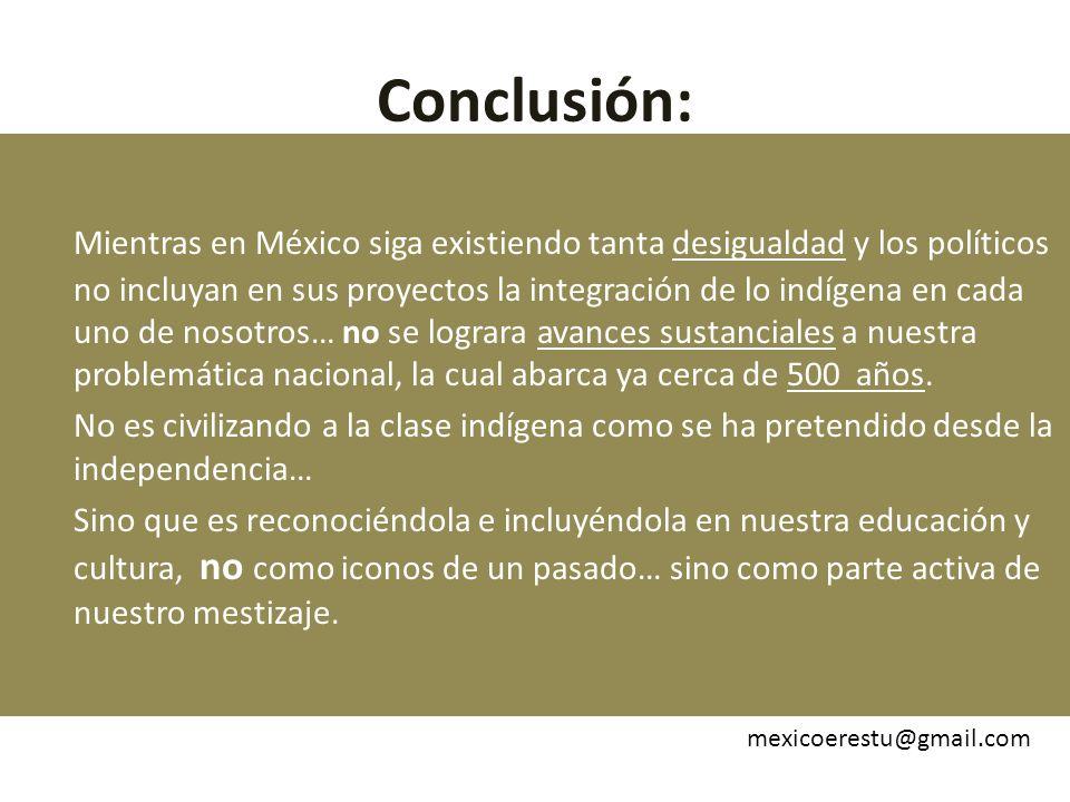 Conclusión: Mientras en México siga existiendo tanta desigualdad y los políticos no incluyan en sus proyectos la integración de lo indígena en cada uno de nosotros… no se lograra avances sustanciales a nuestra problemática nacional, la cual abarca ya cerca de 500 años.