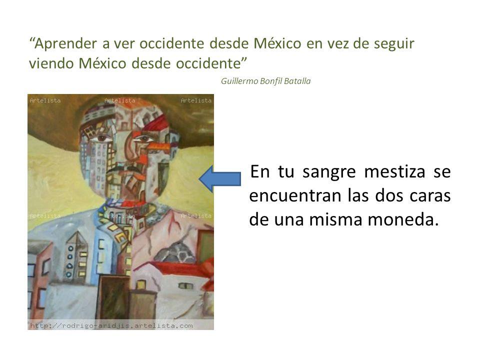 Aprender a ver occidente desde México en vez de seguir viendo México desde occidente Guillermo Bonfil Batalla En tu sangre mestiza se encuentran las dos caras de una misma moneda.