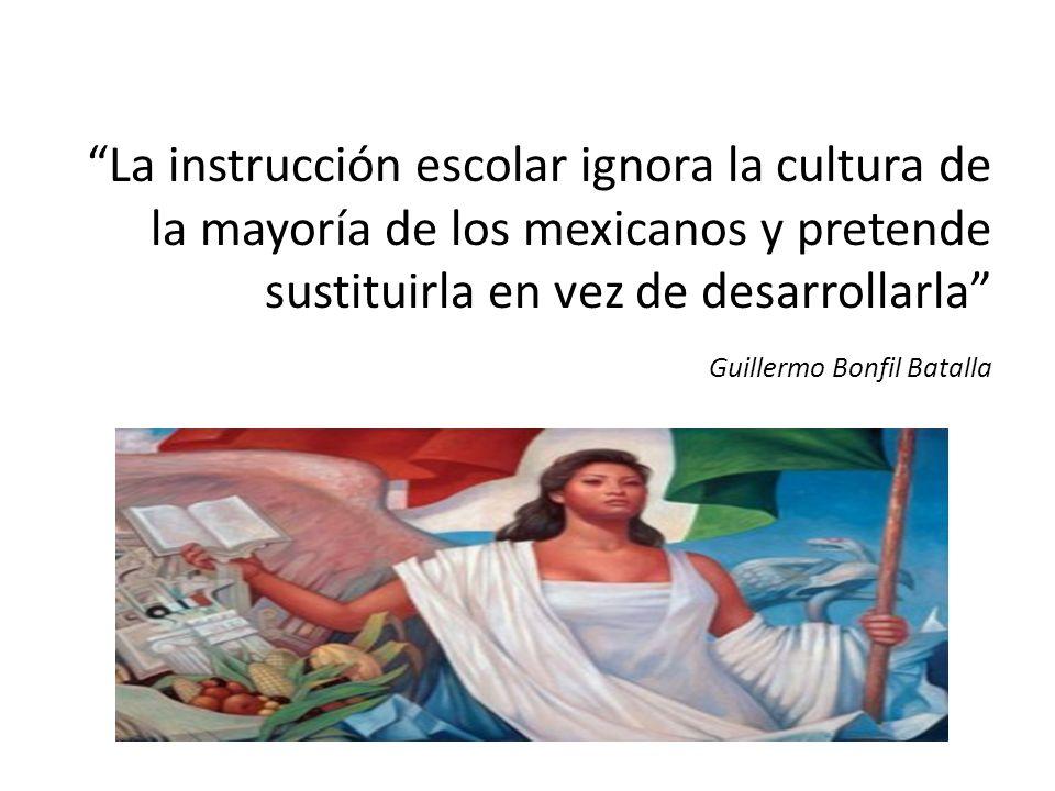 La instrucción escolar ignora la cultura de la mayoría de los mexicanos y pretende sustituirla en vez de desarrollarla Guillermo Bonfil Batalla