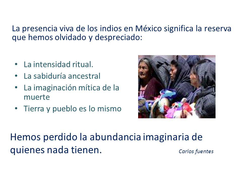 La presencia viva de los indios en México significa la reserva que hemos olvidado y despreciado: La intensidad ritual. La sabiduría ancestral La imagi