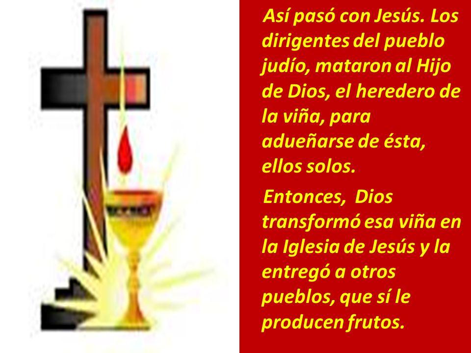 Así pasó con Jesús. Los dirigentes del pueblo judío, mataron al Hijo de Dios, el heredero de la viña, para adueñarse de ésta, ellos solos. Entonces, D