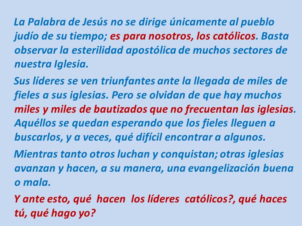 La Palabra de Jesús no se dirige únicamente al pueblo judío de su tiempo; es para nosotros, los católicos. Basta observar la esterilidad apostólica de