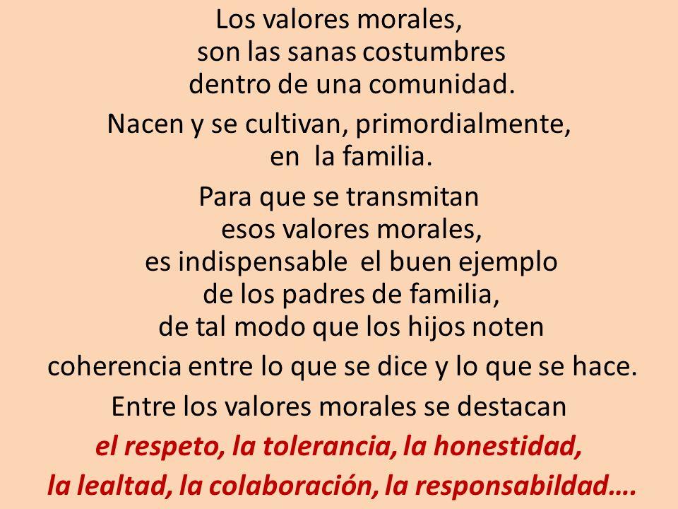 Los valores morales, son las sanas costumbres dentro de una comunidad. Nacen y se cultivan, primordialmente, en la familia. Para que se transmitan eso