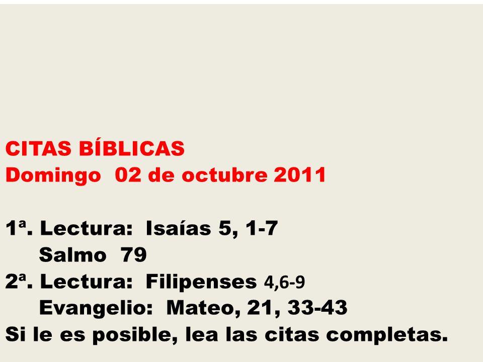 CITAS BÍBLICAS Domingo 02 de octubre 2011 1ª. Lectura: Isaías 5, 1-7 Salmo 79 2ª. Lectura: Filipenses 4,6-9 Evangelio: Mateo, 21, 33-43 Si le es posib