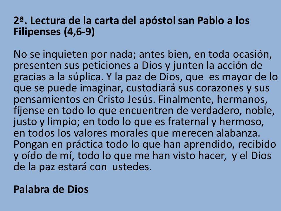 2ª. Lectura de la carta del apóstol san Pablo a los Filipenses (4,6-9) No se inquieten por nada; antes bien, en toda ocasión, presenten sus peticiones