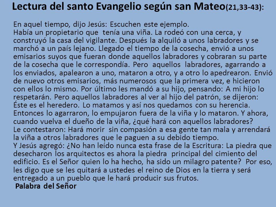 Lectura del santo Evangelio según san Mateo (21,33-43): En aquel tiempo, dijo Jesús: Escuchen este ejemplo. Había un propietario que tenía una viña. L