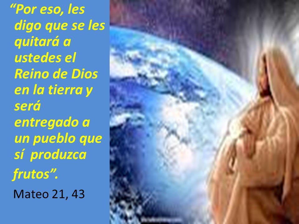 Por eso, les digo que se les quitará a ustedes el Reino de Dios en la tierra y será entregado a un pueblo que sí produzca frutos. Mateo 21, 43