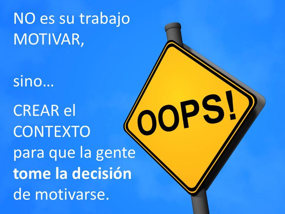NO es su trabajo MOTIVAR, sino… CREAR el CONTEXTO para que la gente tome la decisión de motivarse.