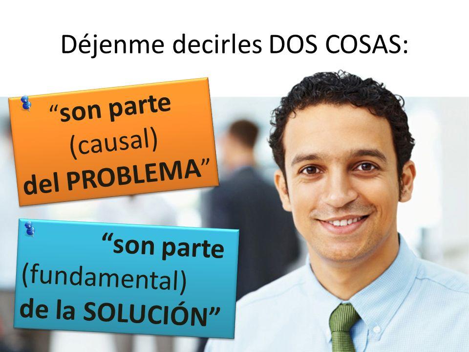Déjenme decirles DOS COSAS: son parte (causal) del PROBLEMA son parte (causal) del PROBLEMA son parte (fundamental) de la SOLUCIÓN son parte (fundamen