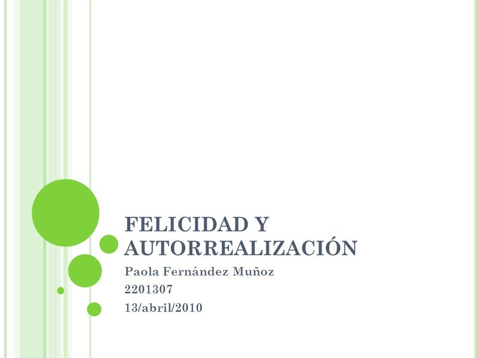 FELICIDAD Y AUTORREALIZACIÓN Paola Fernández Muñoz 2201307 13/abril/2010