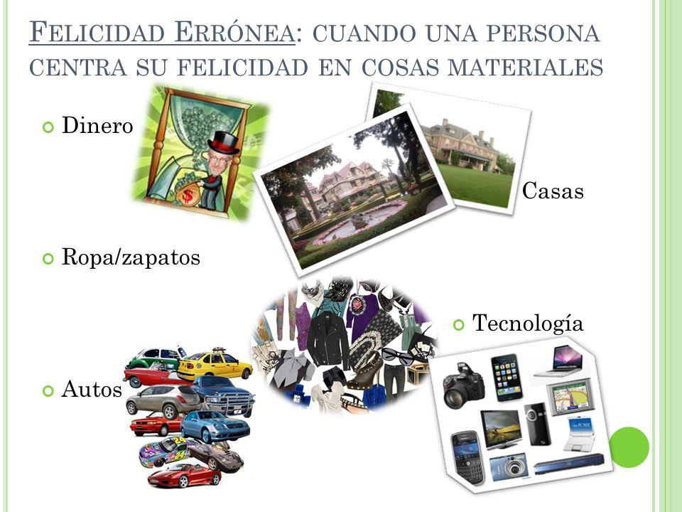 F ELICIDAD E RRÓNEA : CUANDO UNA PERSONA CENTRA SU FELICIDAD EN COSAS MATERIALES Dinero Casas Ropa/zapatos Tecnología Autos