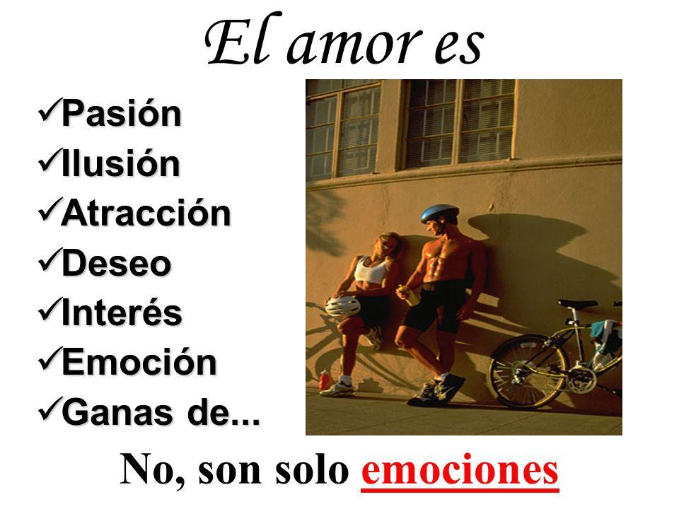 El amor es Pasión Pasión Ilusión Ilusión Atracción Atracción Deseo Deseo Interés Interés Emoción Emoción Ganas de... Ganas de... No, son solo emocione