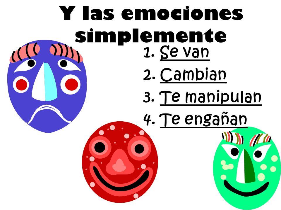 Y las emociones simplemente 1.Se van 2.Cambian 3.Te manipulan 4.Te engañan