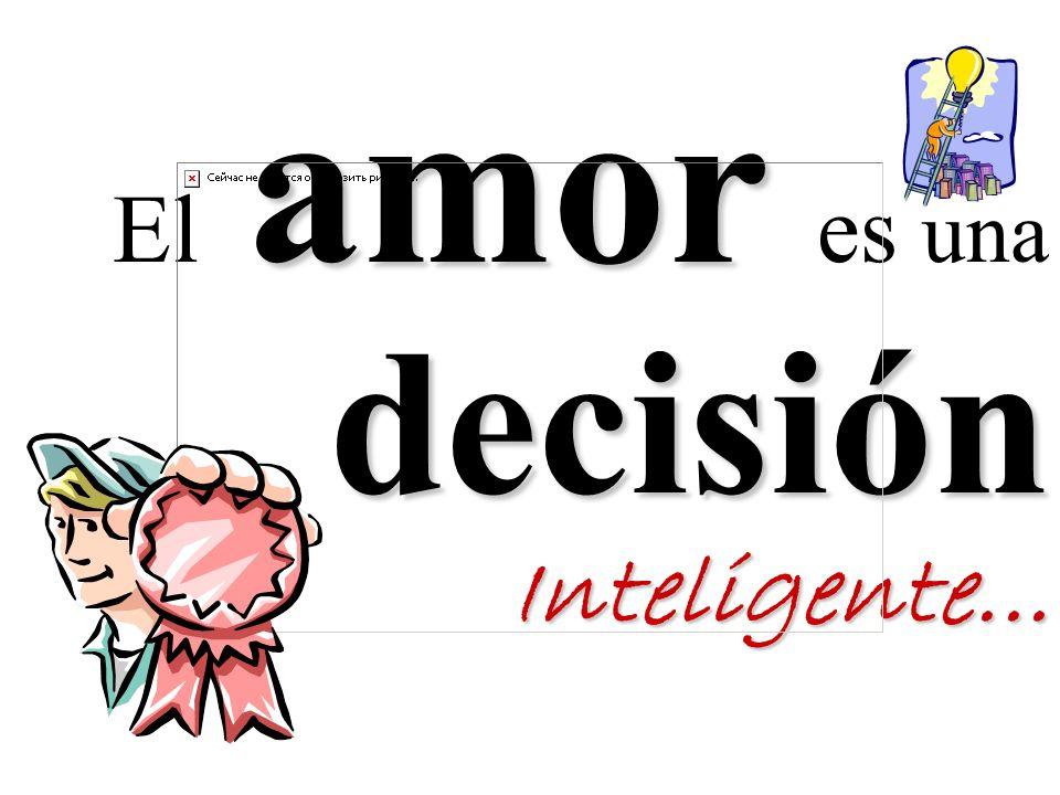 amor decisión Inteligente... El amor es una decisión Inteligente...