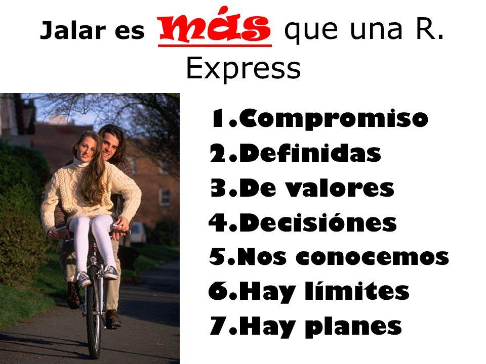 Jalar es más que una R. Express 1.Compromiso 2.Definidas 3.De valores 4.Decisiónes 5.Nos conocemos 6.Hay límites 7.Hay planes