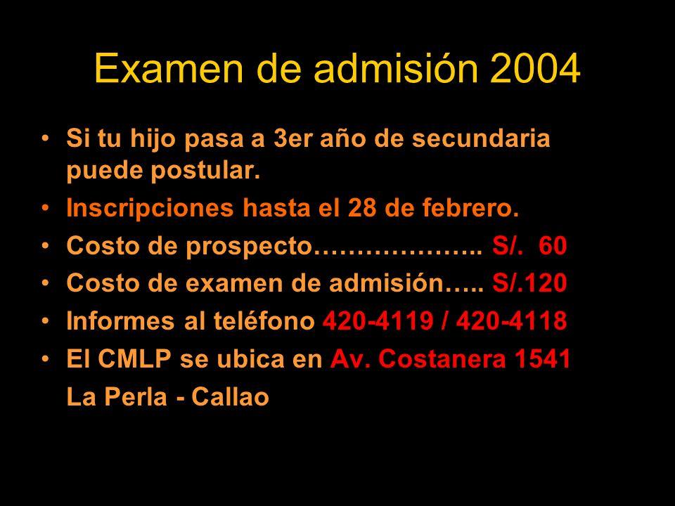 Examen de admisión 2004 Si tu hijo pasa a 3er año de secundaria puede postular. Inscripciones hasta el 28 de febrero. Costo de prospecto……………….. S/. 6