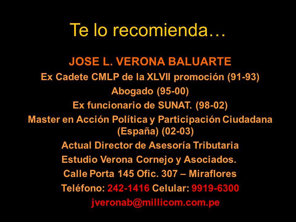 Te lo recomienda… JOSE L. VERONA BALUARTE Ex Cadete CMLP de la XLVII promoción (91-93) Abogado (95-00) Ex funcionario de SUNAT. (98-02) Master en Acci