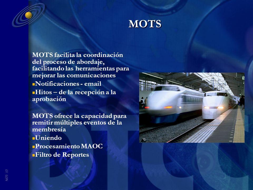 5877- 17 MOTS MOTS facilita la coordinación del proceso de abordaje, facilitando las herramientas para mejorar las comunicaciones n Notificaciones - email n Hitos – de la recepción a la aprobación MOTS ofrece la capacidad para remitir múltiples eventos de la membresía n Uniendo n Procesamiento MAOC n Filtro de Reportes