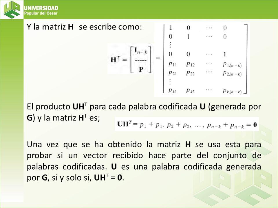 Y la matriz H T se escribe como: El producto UH T para cada palabra codificada U (generada por G) y la matriz H T es; Una vez que se ha obtenido la ma