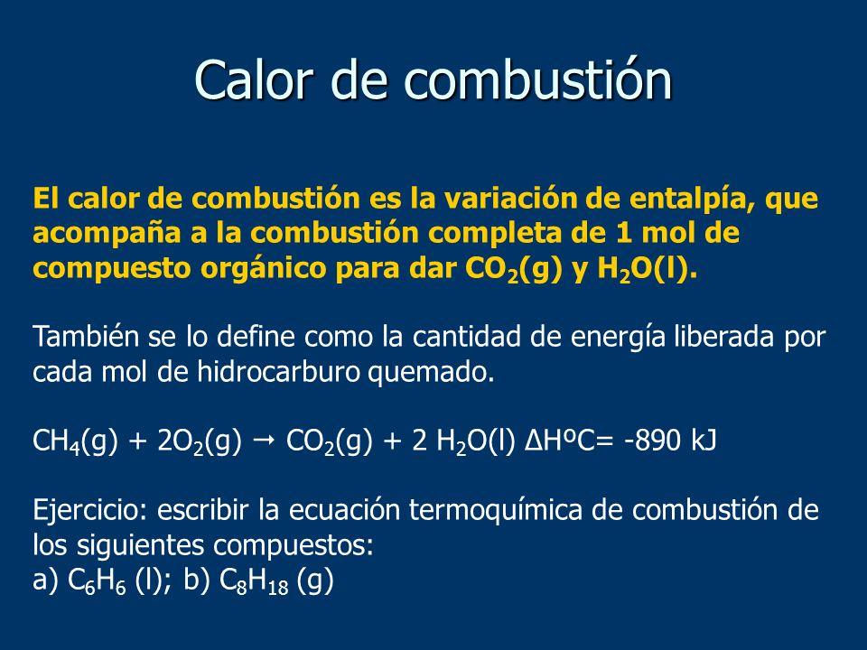 El calor de combustión es la variación de entalpía, que acompaña a la combustión completa de 1 mol de compuesto orgánico para dar CO 2 (g) y H 2 O(l).