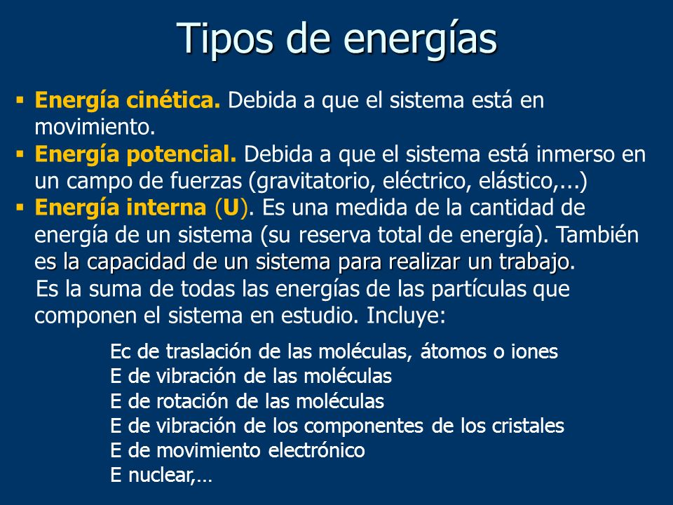 Tipos de energías Energía cinética. Debida a que el sistema está en movimiento. Energía potencial. Debida a que el sistema está inmerso en un campo de
