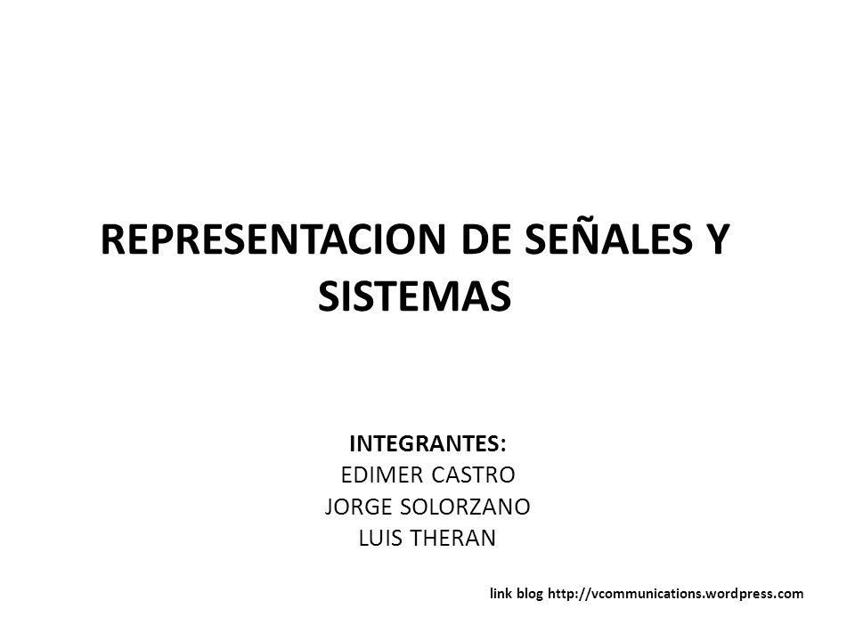 REPRESENTACION DE SEÑALES Y SISTEMAS INTEGRANTES: EDIMER CASTRO JORGE SOLORZANO LUIS THERAN link blog http://vcommunications.wordpress.com