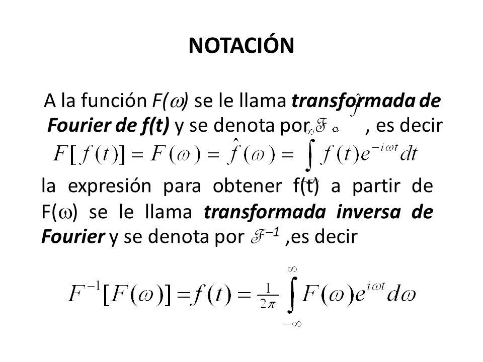 NOTACIÓN A la función F( ) se le llama transformada de Fourier de f(t) y se denota por F o, es decir la expresión para obtener f(t) a partir de F( ) se le llama transformada inversa de Fourier y se denota por F –1,es decir