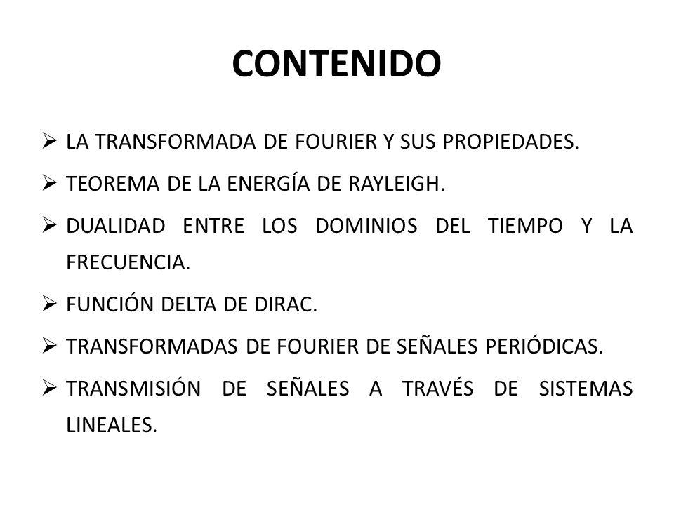 CONTENIDO LA TRANSFORMADA DE FOURIER Y SUS PROPIEDADES. TEOREMA DE LA ENERGÍA DE RAYLEIGH. DUALIDAD ENTRE LOS DOMINIOS DEL TIEMPO Y LA FRECUENCIA. FUN