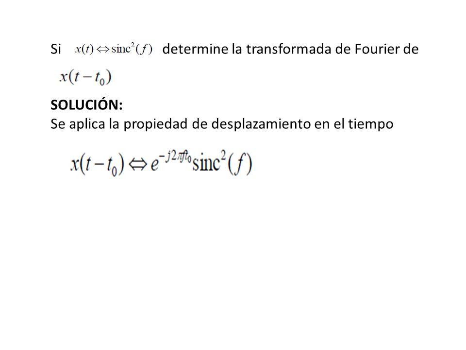 Si determine la transformada de Fourier de SOLUCIÓN: Se aplica la propiedad de desplazamiento en el tiempo