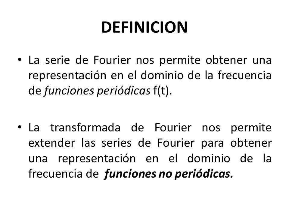 DEFINICION La serie de Fourier nos permite obtener una representación en el dominio de la frecuencia de funciones periódicas f(t). La transformada de