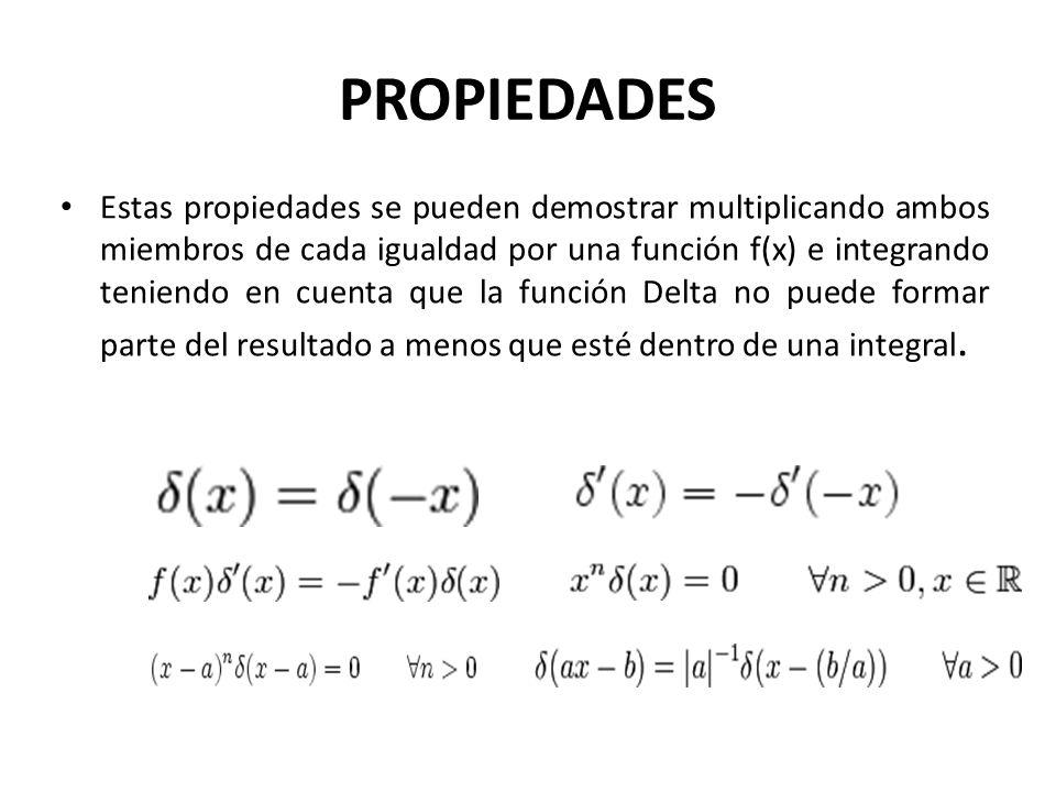 PROPIEDADES Estas propiedades se pueden demostrar multiplicando ambos miembros de cada igualdad por una función f(x) e integrando teniendo en cuenta que la función Delta no puede formar parte del resultado a menos que esté dentro de una integral.