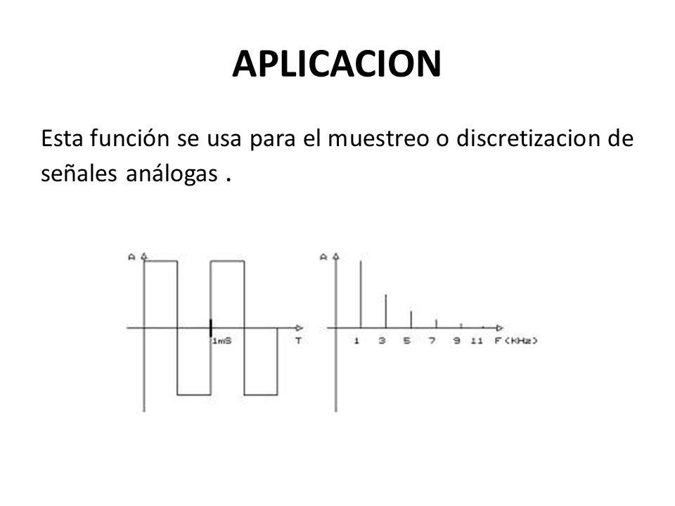 APLICACION Esta función se usa para el muestreo o discretizacion de señales análogas.