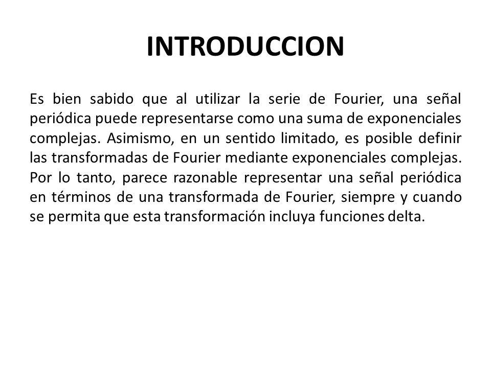 INTRODUCCION Es bien sabido que al utilizar la serie de Fourier, una señal periódica puede representarse como una suma de exponenciales complejas.